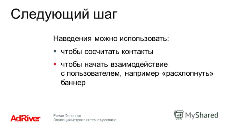 Роман Филиппов Эволюция метрик в интернет-рекламе Наведения можно использовать: чтобы сосчитать контакты чтобы начать взаимодействие с пользователем, например «расхлопнуть» баннер Следующий шаг