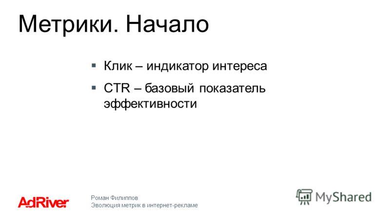Роман Филиппов Эволюция метрик в интернет-рекламе Клик – индикатор интереса CTR – базовый показатель эффективности Метрики. Начало