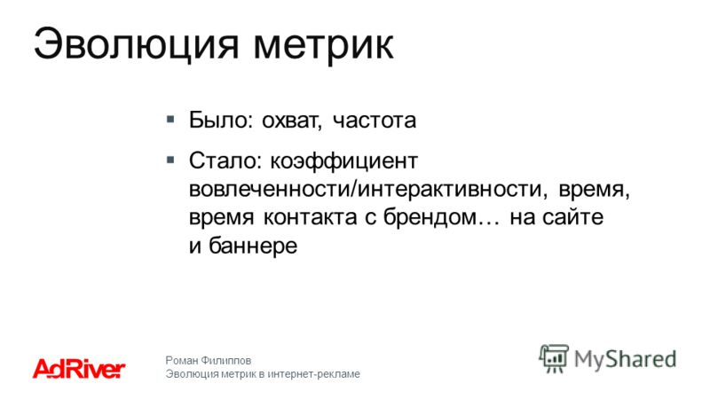 Роман Филиппов Эволюция метрик в интернет-рекламе Было: охват, частота Стало: коэффициент вовлеченности/интерактивности, время, время контакта с брендом… на сайте и баннере Эволюция метрик