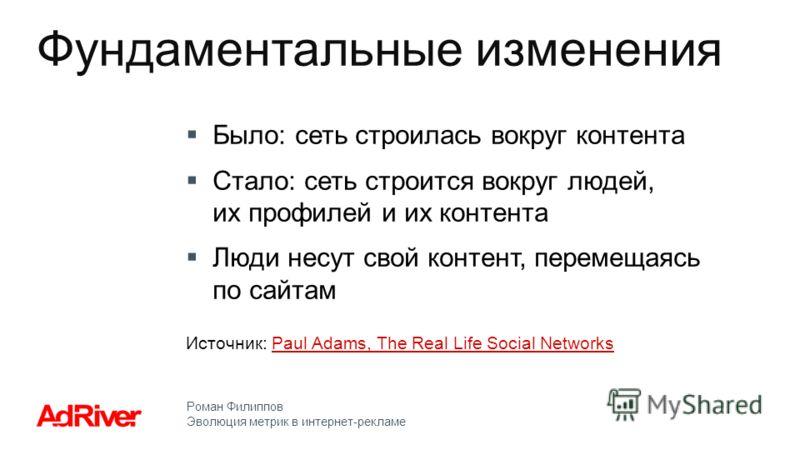 Роман Филиппов Эволюция метрик в интернет-рекламе Было: сеть строилась вокруг контента Стало: сеть строится вокруг людей, их профилей и их контента Люди несут свой контент, перемещаясь по сайтам Источник: Paul Adams, The Real Life Social NetworksPaul