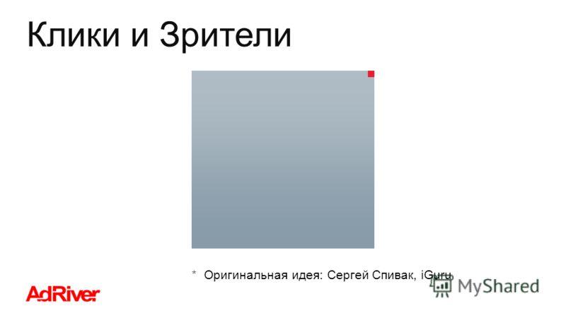 Клики и Зрители Оригинальная идея: Сергей Спивак, iGuru