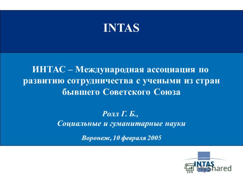 INTAS ИНТАС – Международная ассоциация по развитию сотрудничества с учеными из стран бывшего Советского Союза Ролл Г. Б., Социальные и гуманитарные науки Воронеж, 10 февраля 2005