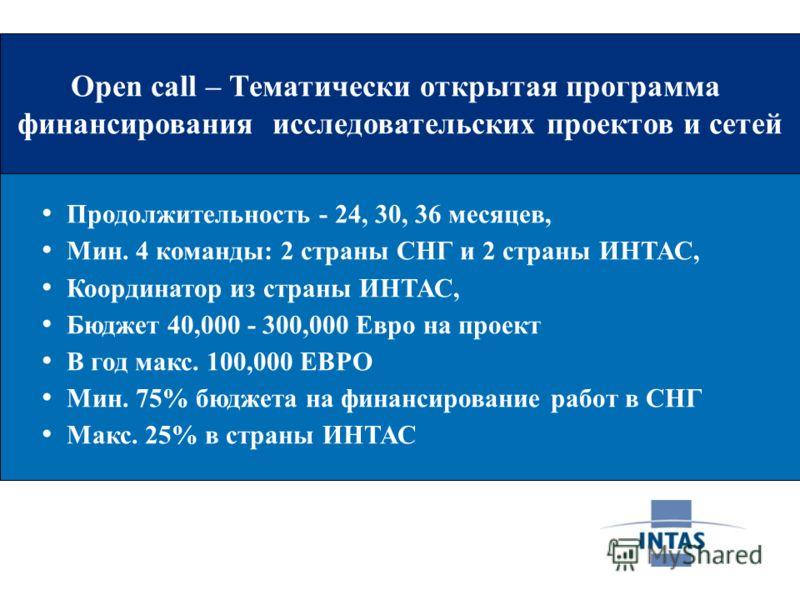 Open call – Тематически открытая программа финансирования исследовательских проектов и сетей Продолжительность - 24, 30, 36 месяцев, Мин. 4 команды: 2 страны СНГ и 2 страны ИНТАС, Координатор из страны ИНТАС, Бюджет 40,000 - 300,000 Евро на проект В