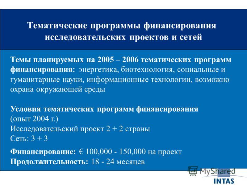 Тематические программы финансирования исследовательских проектов и сетей Темы планируемых на 2005 – 2006 тематических программ финансирования: энергетика, биотехнология, социальные и гуманитарные науки, информационные технологии, возможно охрана окру