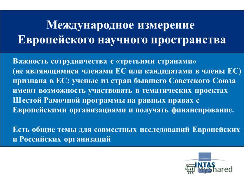Международное измерение Европейского научного пространства Важность сотрудничества с «третьими странами» (не являющимися членами ЕС или кандидатами в члены ЕС) признана в ЕС: ученые из стран бывшего Советского Союза имеют возможность участвовать в те