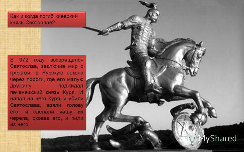 Как и когда погиб киевский князь Святослав? В 972 году возвращался Святослав, заключив мир с греками, в Русскую землю через пороги, где его малую дружину поджидал печенежский князь Куря. И напал на него Куря, и убили Святослава, взяли голову его, и с