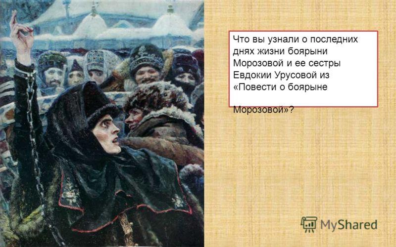Что вы узнали о последних днях жизни боярыни Морозовой и ее сестры Евдокии Урусовой из «Повести о боярыне Морозовой»?