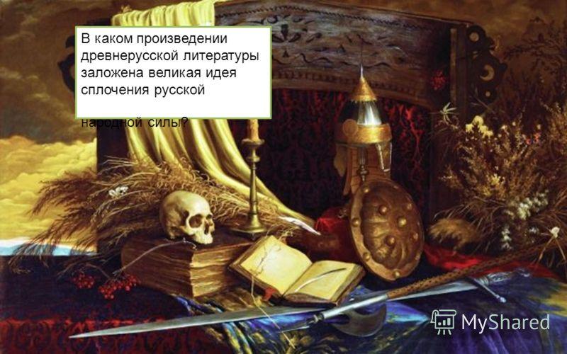 В каком произведении древнерусской литературы заложена великая идея сплочения русской народной силы?
