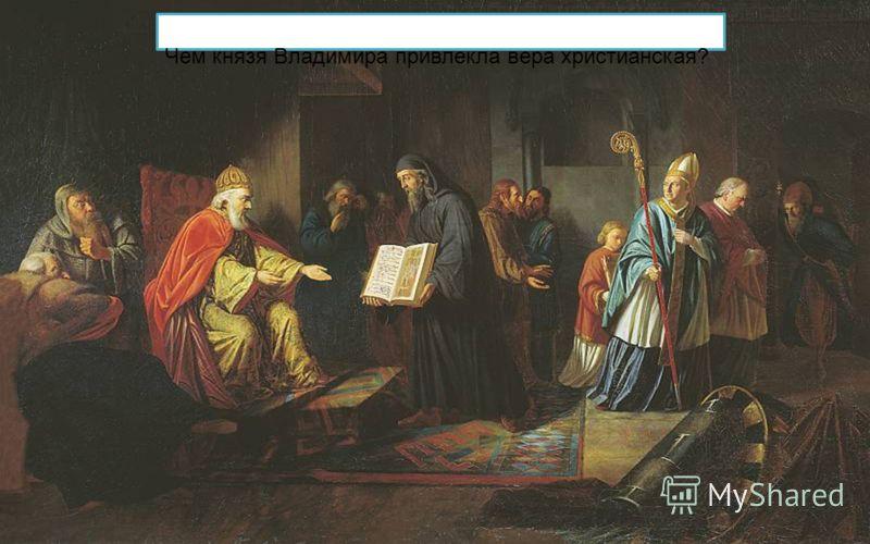 Чем князя Владимира привлекла вера христианская?