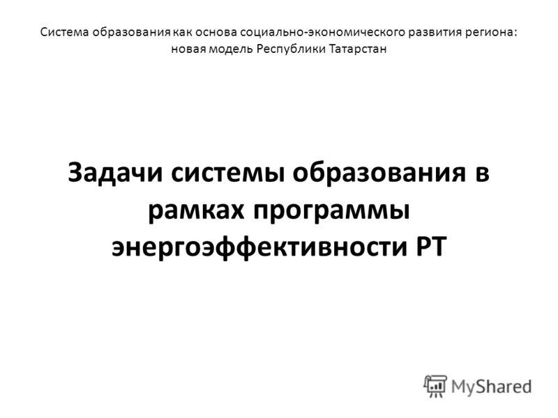 Задачи системы образования в рамках программы энергоэффективности РТ Система образования как основа социально-экономического развития региона: новая модель Республики Татарстан