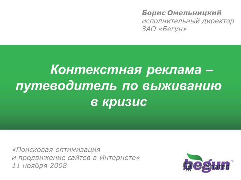 Контекстная реклама – путеводитель по выживанию в кризис Борис Омельницкий исполнительный директор ЗАО «Бегун» «Поисковая оптимизация и продвижение сайтов в Интернете» 11 ноября 2008