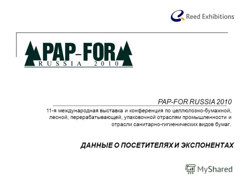 ДАННЫЕ О ПОСЕТИТЕЛЯХ И ЭКСПОНЕНТАХ PAP-FOR RUSSIA 2010 11-я международная выставка и конференция по целлюлозно-бумажной, лесной, перерабатывающей, упаковочной отраслям промышленности и отрасли cанитарно-гигиенических видов бумаг.