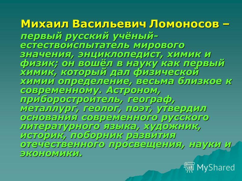 Михаил Васильевич Ломоносов – Михаил Васильевич Ломоносов – первый русский учёный- естествоиспытатель мирового значения, энциклопедист, химик и физик; он вошёл в науку как первый химик, который дал физической химии определение, весьма близкое к совре