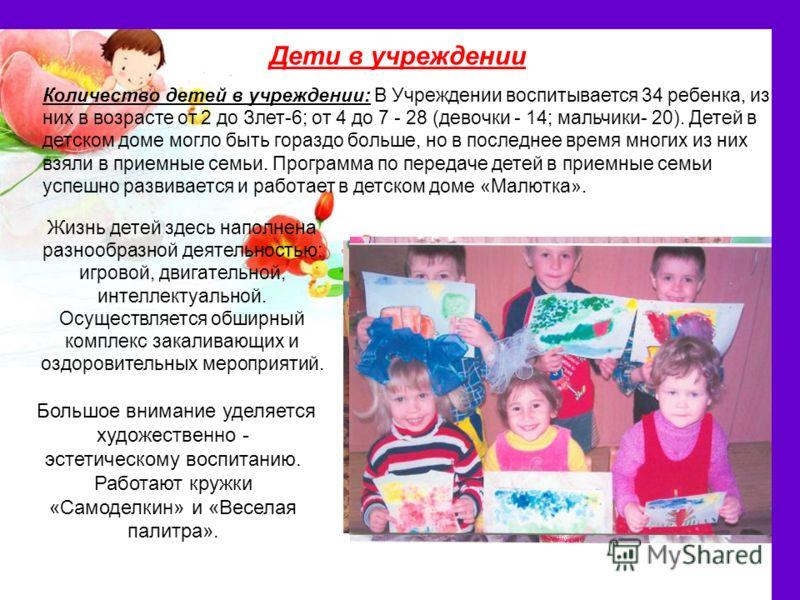 Дети в учреждении Количество детей в учреждении: В Учреждении воспитывается 34 ребенка, из них в возрасте от 2 до Злет-6; от 4 до 7 - 28 (девочки - 14; мальчики- 20). Детей в детском доме могло быть гораздо больше, но в последнее время многих из них
