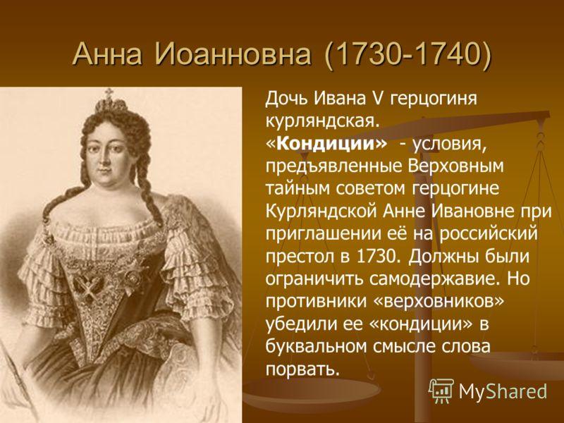 Анна Иоанновна (1730-1740) Дочь Ивана V герцогиня курляндская. «Кондиции» - условия, предъявленные Верховным тайным советом герцогине Курляндской Анне Ивановне при приглашении её на российский престол в 1730. Должны были ограничить самодержавие. Но п