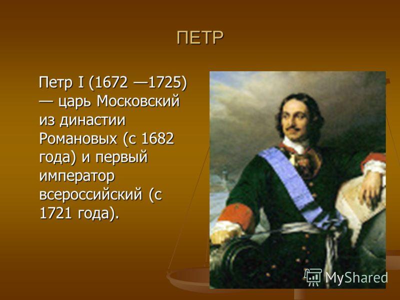 ПЕТР Петр I (1672 1725) царь Московский из династии Романовых (с 1682 года) и первый император всероссийский (с 1721 года). Петр I (1672 1725) царь Московский из династии Романовых (с 1682 года) и первый император всероссийский (с 1721 года).