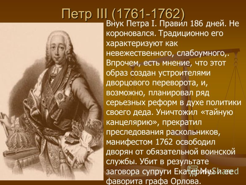 Петр III (1761-1762) Внук Петра I. Правил 186 дней. Не короновался. Традиционно его характеризуют как невежественного, слабоумного,. Впрочем, есть мнение, что этот образ создан устроителями дворцового переворота, и, возможно, планировал ряд серьезных