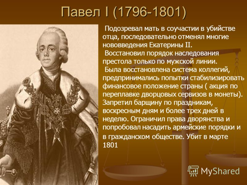 Павел I (1796-1801) Подозревал мать в соучастии в убийстве отца, последовательно отменял многие нововведения Екатерины II. Восстановил порядок наследования престола только по мужской линии. Была восстановлена система коллегий, предпринимались попытки