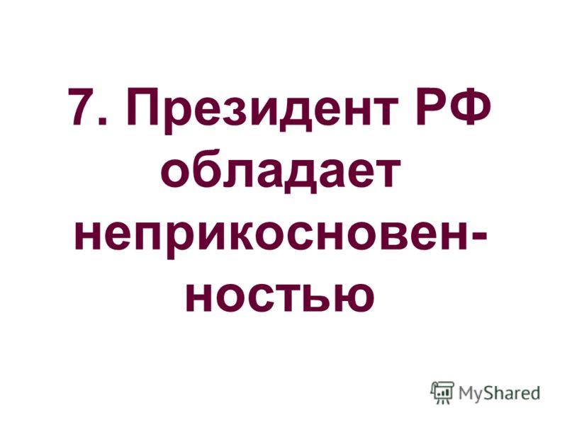 7. Президент РФ обладает неприкосновен- ностью