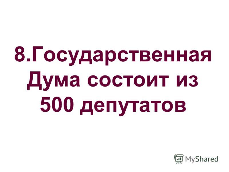 8.Государственная Дума состоит из 500 депутатов
