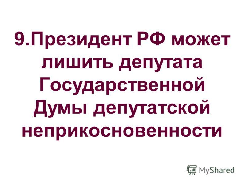 9.Президент РФ может лишить депутата Государственной Думы депутатской неприкосновенности