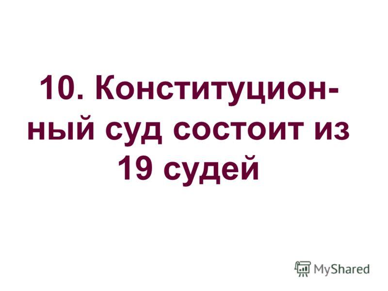 10. Конституцион- ный суд состоит из 19 судей