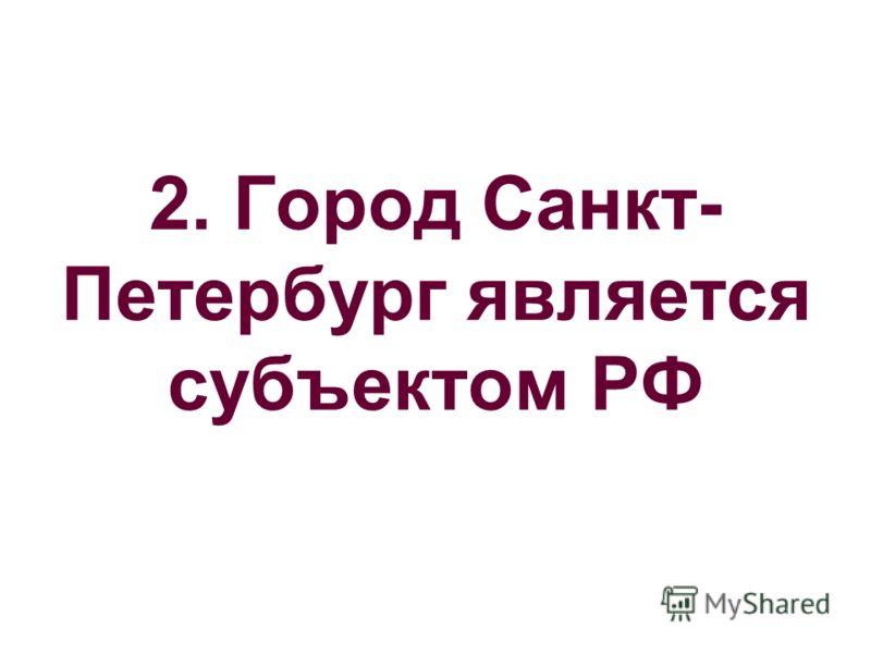 2. Город Санкт- Петербург является субъектом РФ