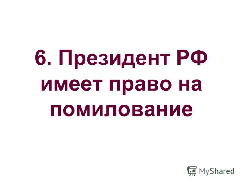 6. Президент РФ имеет право на помилование