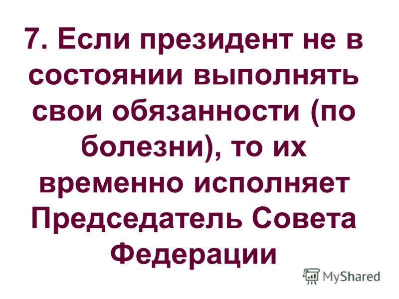 7. Если президент не в состоянии выполнять свои обязанности (по болезни), то их временно исполняет Председатель Совета Федерации