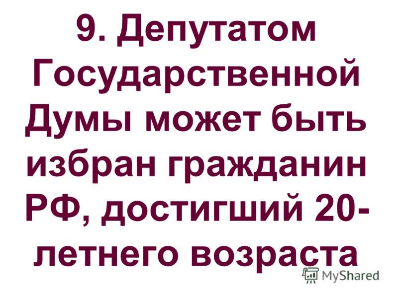 9. Депутатом Государственной Думы может быть избран гражданин РФ, достигший 20- летнего возраста