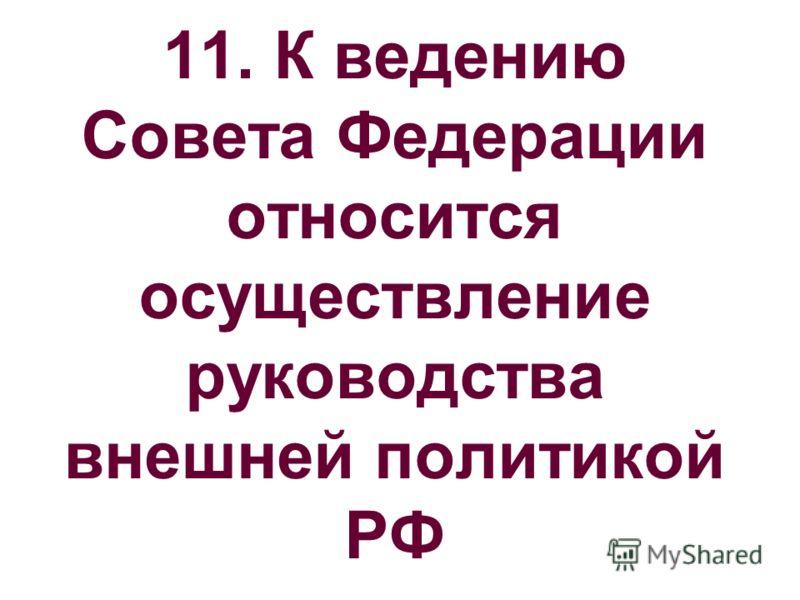 11. К ведению Совета Федерации относится осуществление руководства внешней политикой РФ