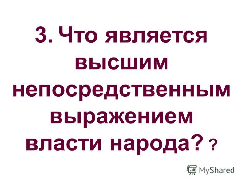 3. Что является высшим непосредственным выражением власти народа? ?