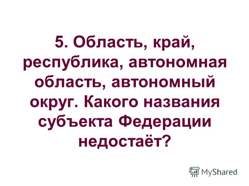 5. Область, край, республика, автономная область, автономный округ. Какого названия субъекта Федерации недостаёт?