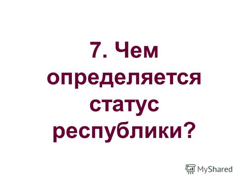 7. Чем определяется статус республики?