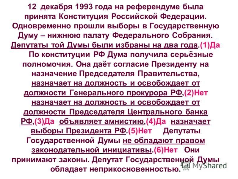 12 декабря 1993 года на референдуме была принята Конституция Российской Федерации. Одновременно прошли выборы в Государственную Думу – нижнюю палату Федерального Собрания. Депутаты той Думы были избраны на два года.(1)Да По конституции РФ Дума получи