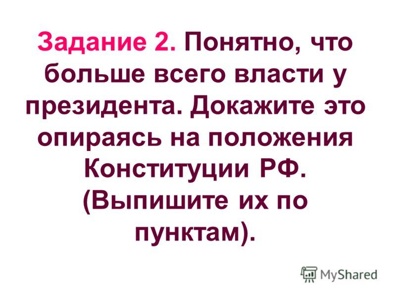 Задание 2. Понятно, что больше всего власти у президента. Докажите это опираясь на положения Конституции РФ. (Выпишите их по пунктам).