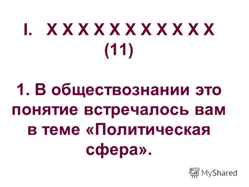 I. X X X X X X X X X X X (11) 1. В обществознании это понятие встречалось вам в теме «Политическая сфера».