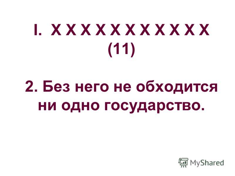 I. Х Х Х Х Х Х Х Х Х Х Х (11) 2. Без него не обходится ни одно государство.