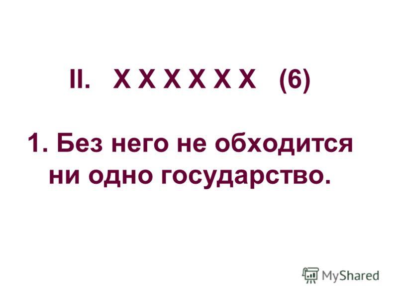 II. Х Х Х Х Х Х (6) 1. Без него не обходится ни одно государство.