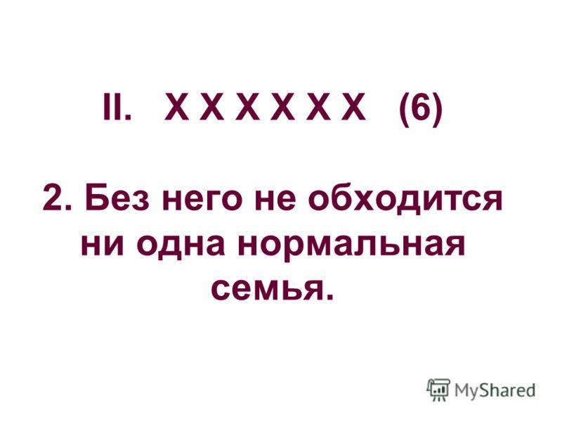 II. Х Х Х Х Х Х (6) 2. Без него не обходится ни одна нормальная семья.