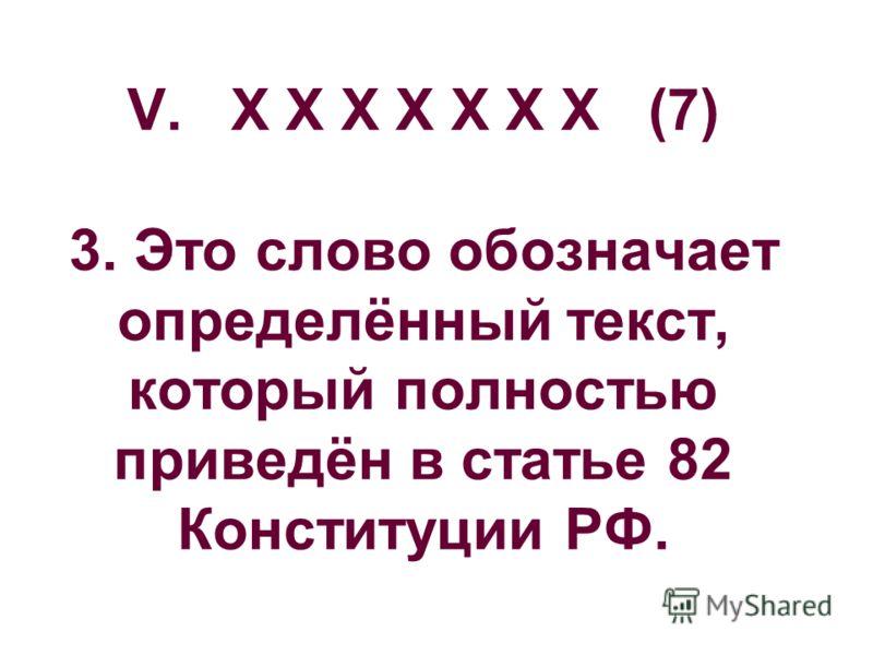 V. Х Х Х Х Х Х Х (7) 3. Это слово обозначает определённый текст, который полностью приведён в статье 82 Конституции РФ.