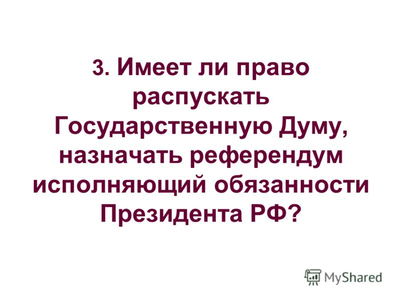 3. Имеет ли право распускать Государственную Думу, назначать референдум исполняющий обязанности Президента РФ?