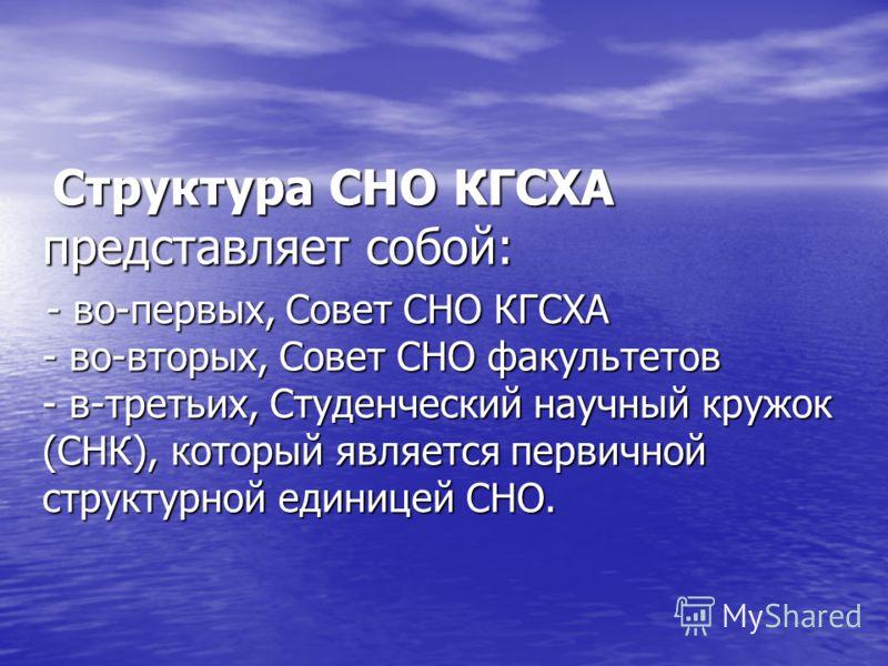 Структура СНО КГСХА представляет собой: - во-первых, Совет СНО КГСХА - во-вторых, Совет СНО факультетов - в-третьих, Студенческий научный кружок (СНК), который является первичной структурной единицей СНО.