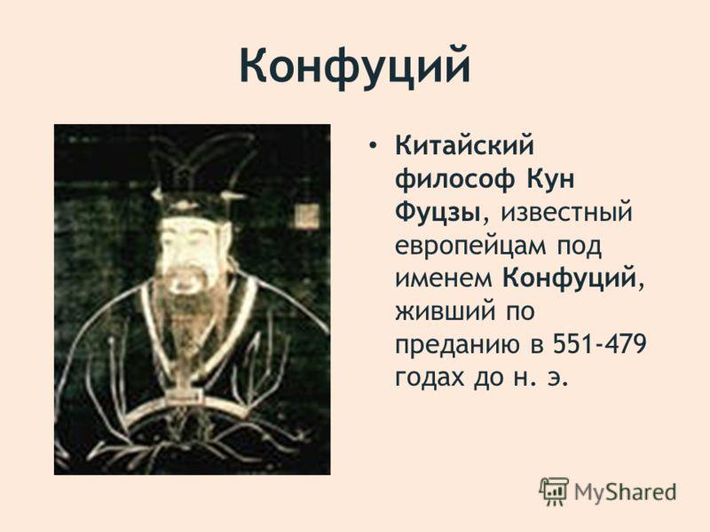 Конфуций Китайский философ Кун Фуцзы, известный европейцам под именем Конфуций, живший по преданию в 551-479 годах до н. э.