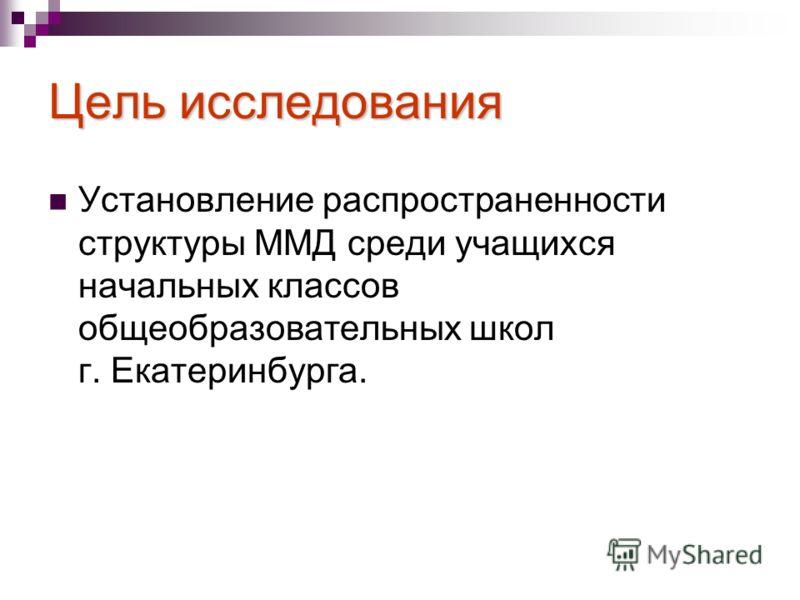 Цель исследования Установление распространенности структуры ММД среди учащихся начальных классов общеобразовательных школ г. Екатеринбурга.
