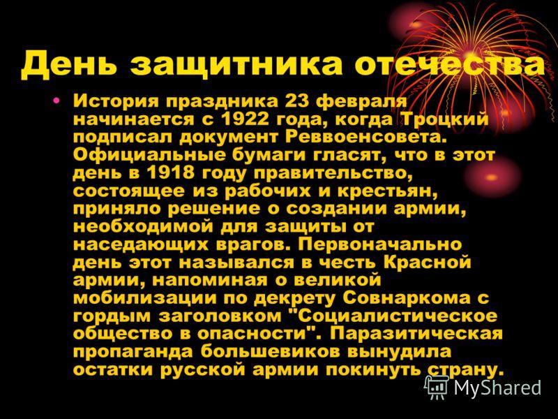 День защитника отечества История праздника 23 февраля начинается с 1922 года, когда Троцкий подписал документ Реввоенсовета. Официальные бумаги гласят, что в этот день в 1918 году правительство, состоящее из рабочих и крестьян, приняло решение о созд