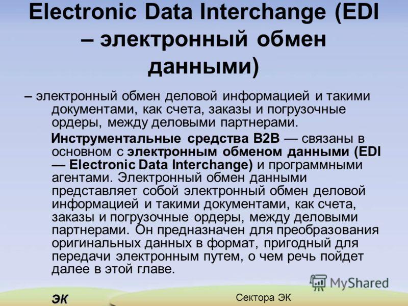 ЭК Сектора ЭК Electronic Data Interchange (EDI – электронный обмен данными) – электронный обмен деловой информацией и такими документами, как счета, заказы и погрузочные ордеры, между деловыми партнерами. Инструментальные средства В2В связаны в основ