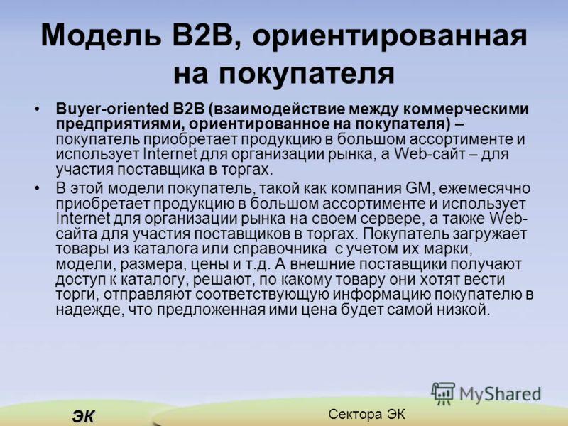 ЭК Сектора ЭК Модель В2В, ориентированная на покупателя Buyer-oriented B2B (взаимодействие между коммерческими предприятиями, ориентированное на покупателя) – покупатель приобретает продукцию в большом ассортименте и использует Internet для организац