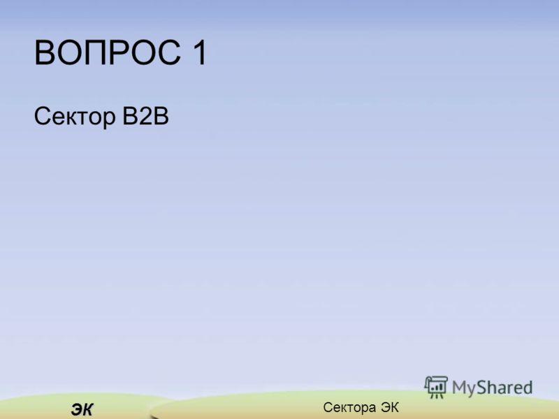 ЭК Сектора ЭК ВОПРОС 1 Сектор В2В