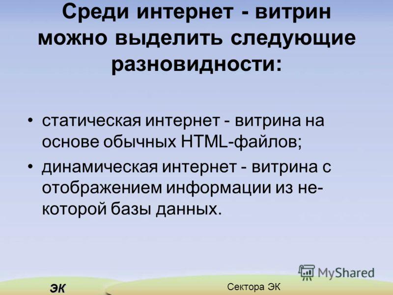 ЭК Сектора ЭК Среди интернет - витрин можно выделить следующие разновидности: статическая интернет - витрина на основе обычных НТМL-файлов; динамическая интернет - витрина с отображением информации из не которой базы данных.